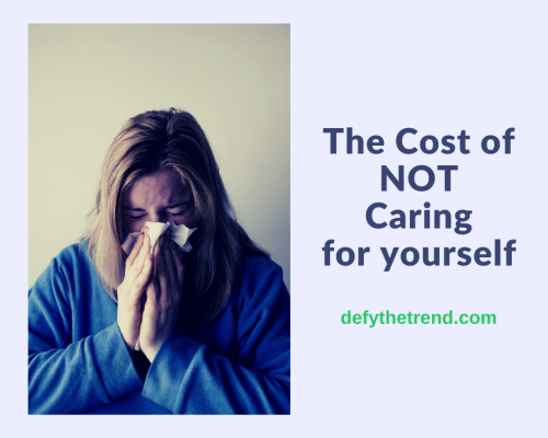 Image of woman blowing her nose with the text: The Cost of NOT caring for yourself, defythetrend.com