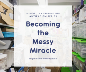Picture of a messy closet with bins and boxes of paper shoved haphazardly on shelves and the floor; the words: Mindfully Embracing Antiracism Series: Becoming the Messy Miracle, defythetrend.com/myposts in the foreground on a white background