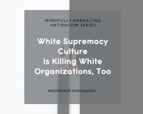 "Black and white background with a gray box overlaying it with the words, ""Mindful Antiracism series: White Supremacy Culture is Killing Your White Organizations, too."" defythetrend.com/myposts"