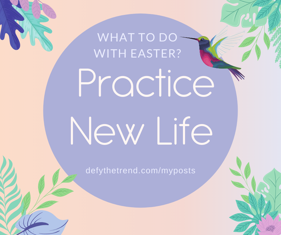 Light pink and purple gradient background in pink and purple, green and purple foliage in the corners and a hummingbird hovering in the right corner with a darker purple circle in the middle with the words in white: What to do about Easter? Practice New Life, defythetrend.com/myposts