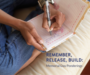 """Image of African American person sitting cross legged wearing jeans on a comfortable cushion. Hands are writing in a journal. The words, """"Remember, Release, Build: Memorial Day Ponderings"""" overlay the image in the bottom right corner"""