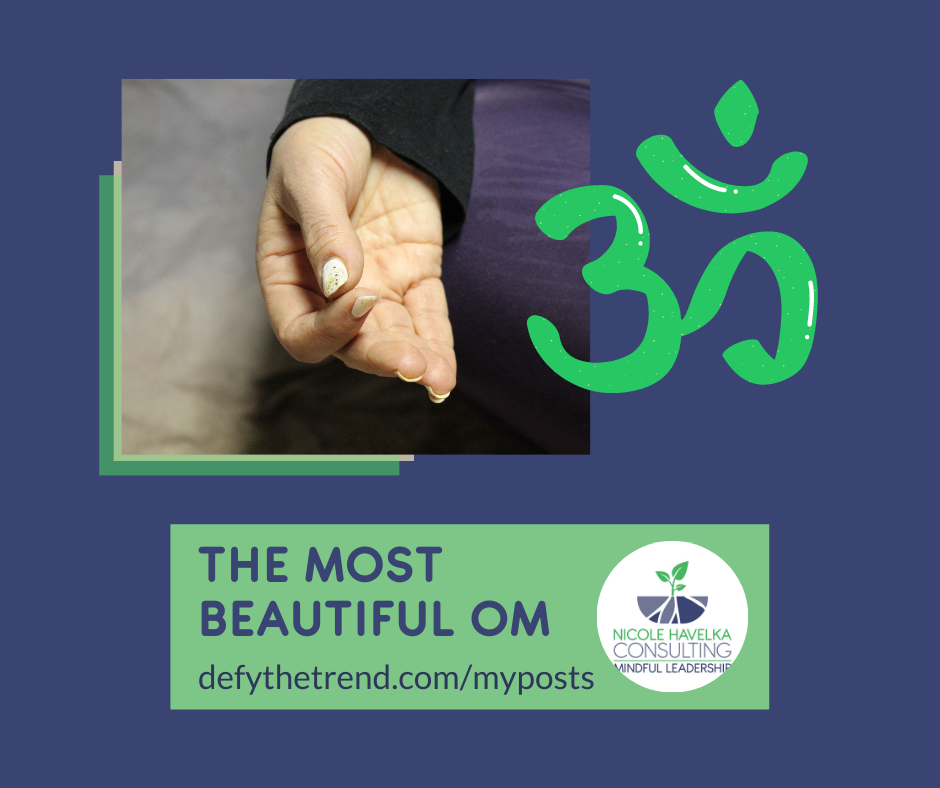 Two overlaid pictures: Nicole's hand resting on her knee, palm up with thumb and forefinger touching and the symbol for the chanted word, Om. Words underneath the images: The Most Beautiful Om, defythetrend.com/myposts, Nicole Havelka consulting logo that includes a purple bowl with a green sprout emerging.