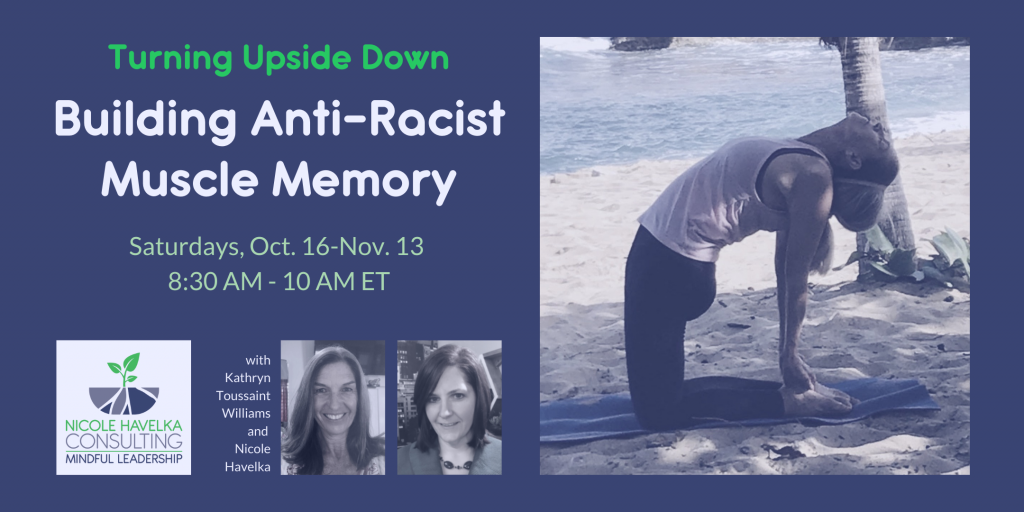 """Dark Purple background with headshots of Kathryn Toussaint Williams on left and Nicole Havelka on Right. The headline: Turning Upside Down: Building Anti-Racist Muscle Memory is above the headshots. The small subhead includes the words, """"Saturdays, Oct. 16 - Nov. 13, 8:30 AM - 10 AM ET."""" at the bottom. An image of Kathryn in a backhanding pose known as camel pose is pictured to the right."""